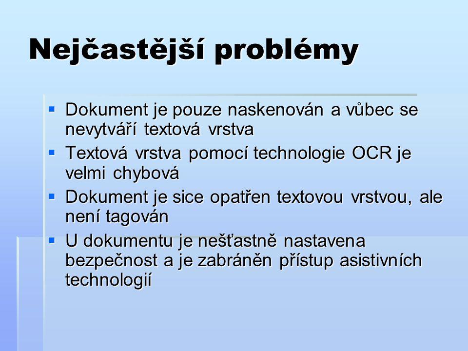Nejčastější problémy  Dokument je pouze naskenován a vůbec se nevytváří textová vrstva  Textová vrstva pomocí technologie OCR je velmi chybová  Dokument je sice opatřen textovou vrstvou, ale není tagován  U dokumentu je nešťastně nastavena bezpečnost a je zabráněn přístup asistivních technologií