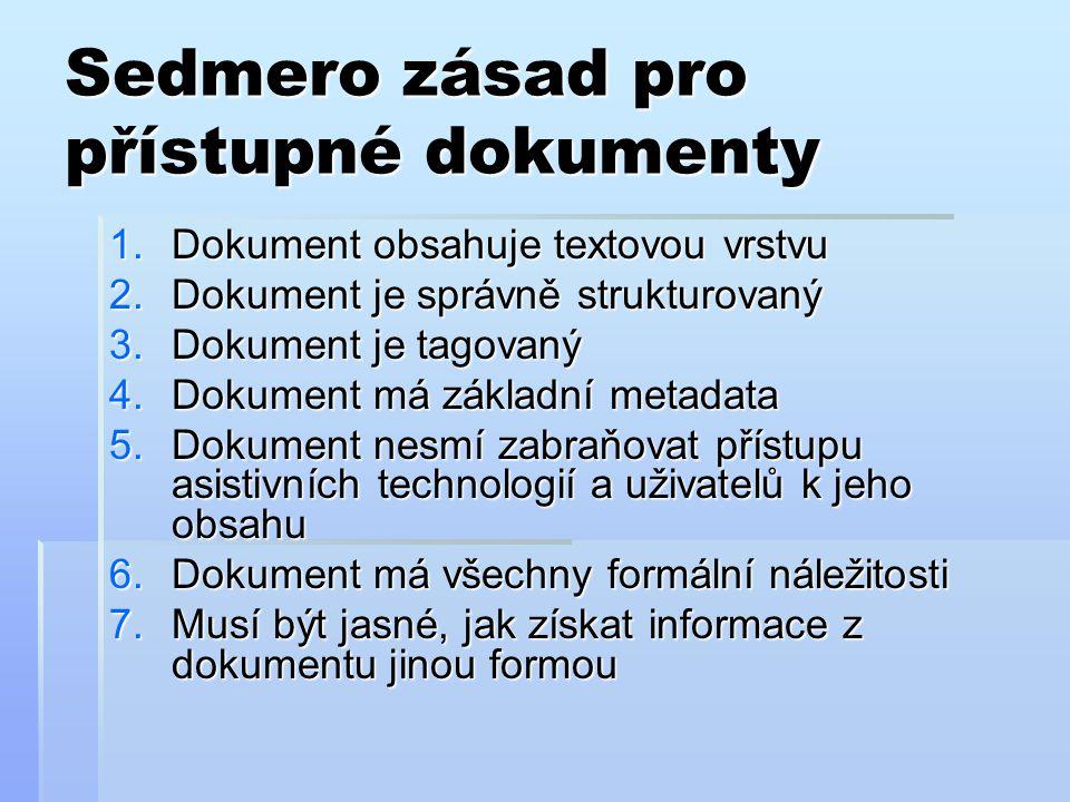 Sedmero zásad pro přístupné dokumenty 1.Dokument obsahuje textovou vrstvu 2.Dokument je správně strukturovaný 3.Dokument je tagovaný 4.Dokument má základní metadata 5.Dokument nesmí zabraňovat přístupu asistivních technologií a uživatelů k jeho obsahu 6.Dokument má všechny formální náležitosti 7.Musí být jasné, jak získat informace z dokumentu jinou formou