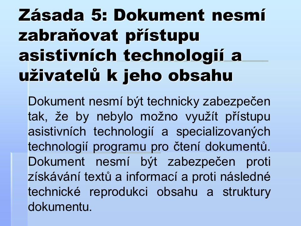 Zásada 5: Dokument nesmí zabraňovat přístupu asistivních technologií a uživatelů k jeho obsahu Dokument nesmí být technicky zabezpečen tak, že by nebylo možno využít přístupu asistivních technologií a specializovaných technologií programu pro čtení dokumentů.