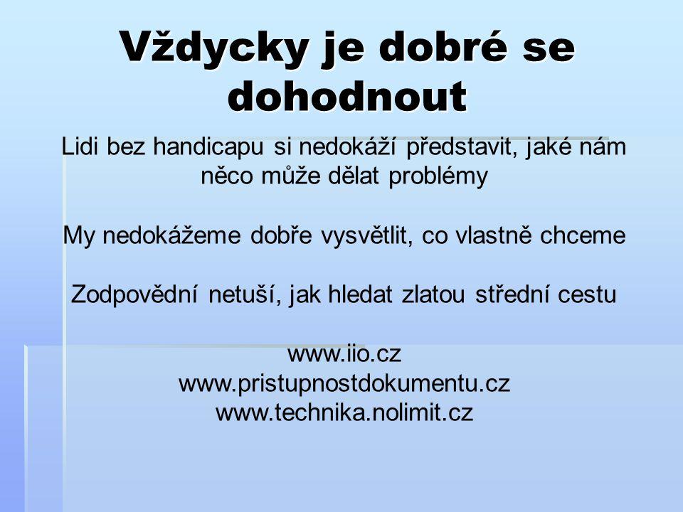 Vždycky je dobré se dohodnout Lidi bez handicapu si nedokáží představit, jaké nám něco může dělat problémy My nedokážeme dobře vysvětlit, co vlastně chceme Zodpovědní netuší, jak hledat zlatou střední cestu www.iio.cz www.pristupnostdokumentu.cz www.technika.nolimit.cz