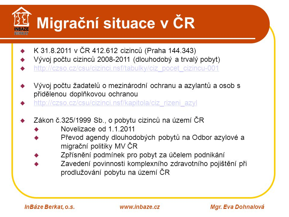 Migrační situace v ČR InBáze Berkat, o.s.www.inbaze.czMgr. Eva Dohnalová  K 31.8.2011 v ČR 412.612 cizinců (Praha 144.343)  Vývoj počtu cizinců 2008