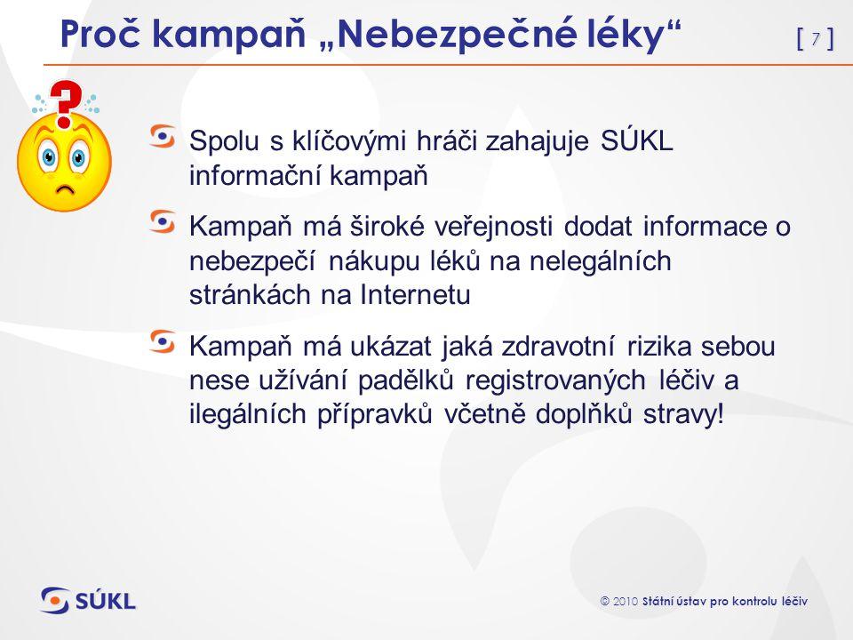 """[ 7 ] © 2010 Státní ústav pro kontrolu léčiv Proč kampaň """"Nebezpečné léky"""" Spolu s klíčovými hráči zahajuje SÚKL informační kampaň Kampaň má široké ve"""