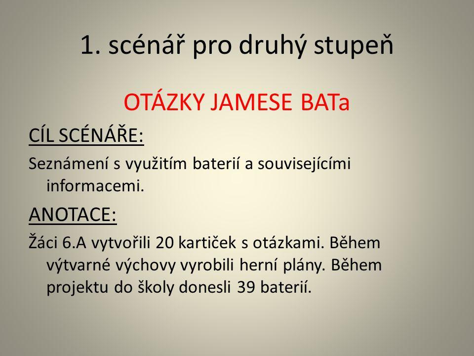 1. scénář pro druhý stupeň OTÁZKY JAMESE BATa CÍL SCÉNÁŘE: Seznámení s využitím baterií a souvisejícími informacemi. ANOTACE: Žáci 6.A vytvořili 20 ka
