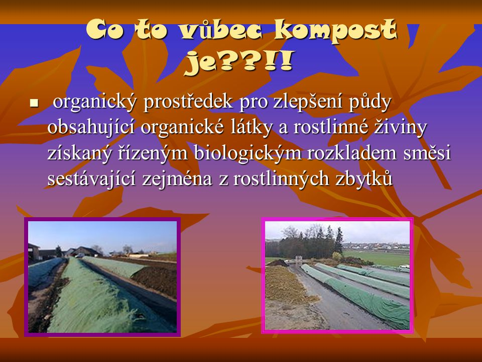Co to v ů bec kompost je??!!  organický prostředek pro zlepšení půdy obsahující organické látky a rostlinné živiny získaný řízeným biologickým rozkla