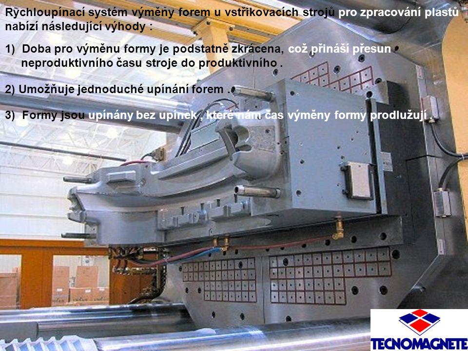 Rychloupínací systém výměny forem u vstřikovacích strojů pro zpracování plastů nabízí následující výhody : 1) Doba pro výměnu formy je podstatně zkrácena, což přináší přesun neproduktivního času stroje do produktivního.