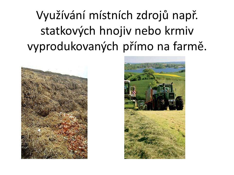 Využívání místních zdrojů např. statkových hnojiv nebo krmiv vyprodukovaných přímo na farmě.