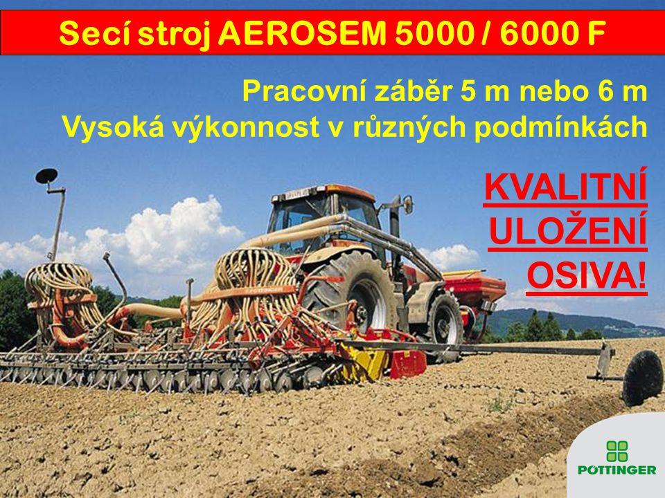 Pracovní záběr 5 m nebo 6 m Vysoká výkonnost v různých podmínkách KVALITNÍ ULOŽENÍ OSIVA! Secí stroj AEROSEM 5000 / 6000 F