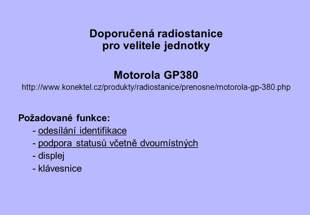 Doporučená radiostanice pro velitele jednotky Motorola GP380 http://www.konektel.cz/produkty/radiostanice/prenosne/motorola-gp-380.php Požadované funk