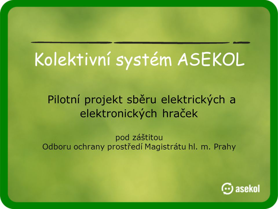Kolektivní systém ASEKOL Pilotní projekt sběru elektrických a elektronických hraček pod záštitou Odboru ochrany prostředí Magistrátu hl. m. Prahy