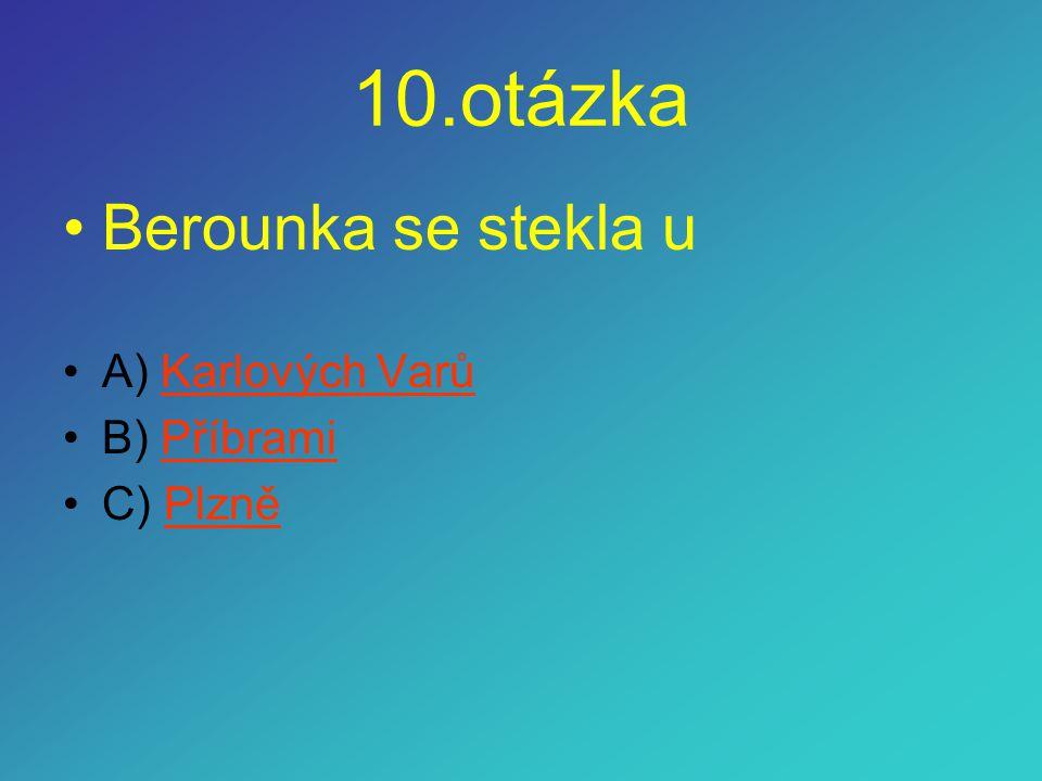 10.otázka •Berounka se stekla u •A) Karlových VarůKarlových Varů •B) PříbramiPříbrami •C) PlzněPlzně