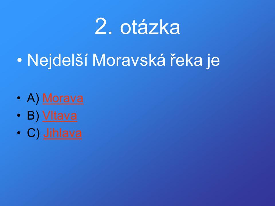 2. otázka •Nejdelší Moravská řeka je •A) MoravaMorava •B) VltavaVltava •C) JihlavaJihlava