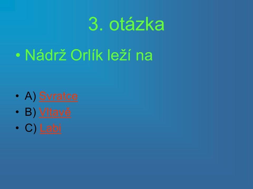 3. otázka •Nádrž Orlík leží na •A) SvratceSvratce •B) VltavěVltavě •C) LabiLabi