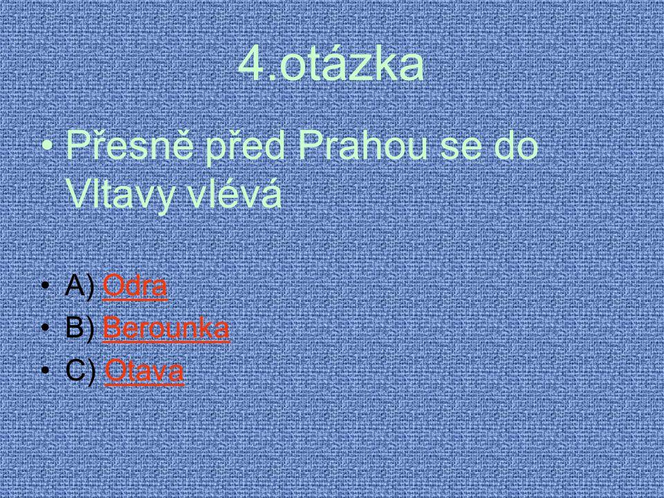 4.otázka •Přesně před Prahou se do Vltavy vlévá •A) OdraOdra •B) BerounkaBerounka •C) OtavaOtava