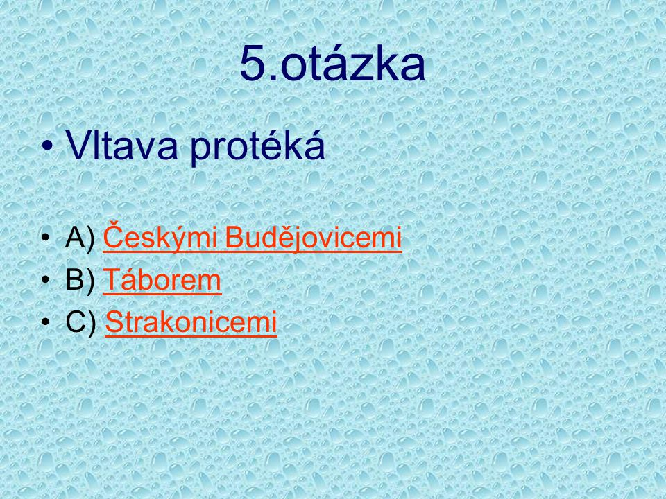5.otázka •Vltava protéká •A) Českými BudějovicemiČeskými Budějovicemi •B) TáboremTáborem •C) StrakonicemiStrakonicemi
