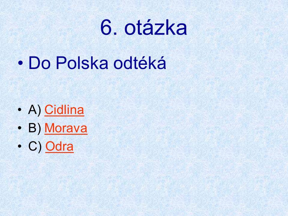 6. otázka •Do Polska odtéká •A) CidlinaCidlina •B) MoravaMorava •C) OdraOdra