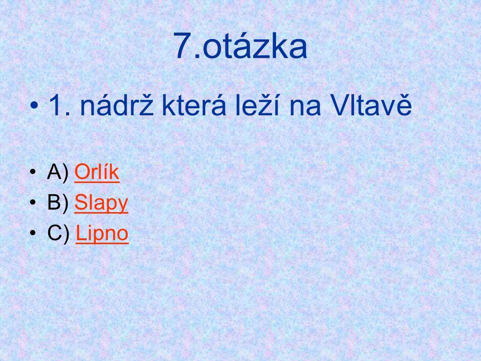 7.otázka •1. nádrž která leží na Vltavě •A) OrlíkOrlík •B) SlapySlapy •C) LipnoLipno