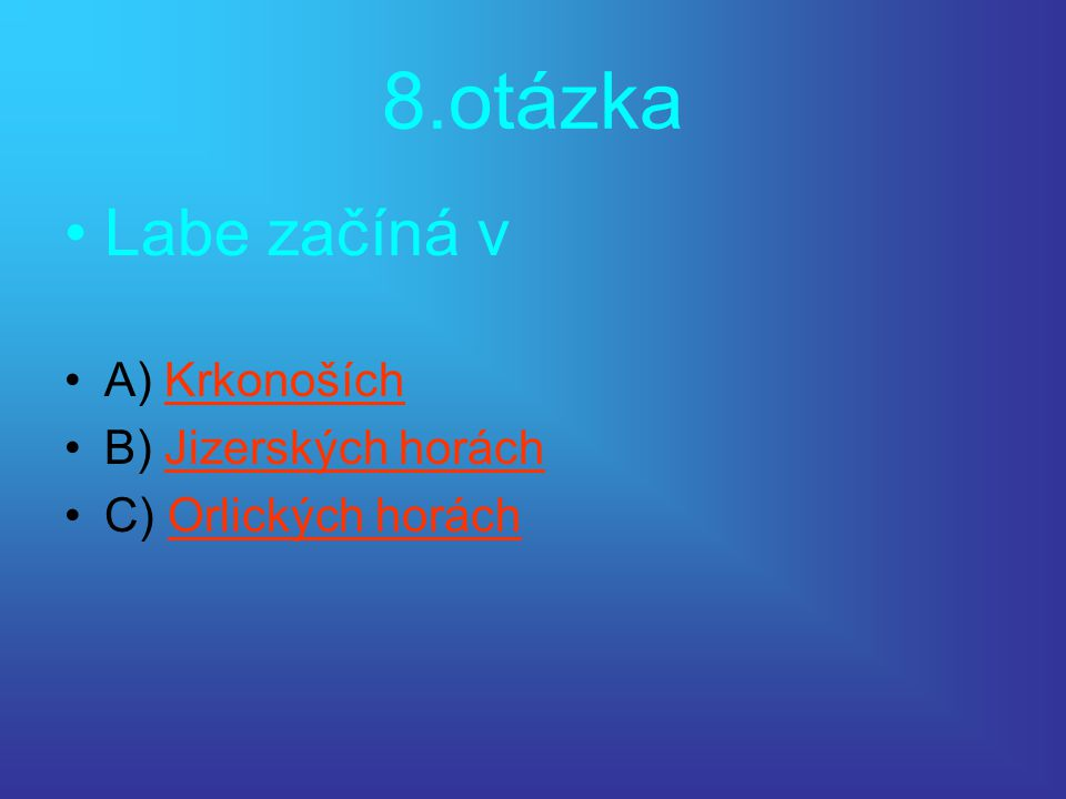 8.otázka •Labe začíná v •A) KrkonošíchKrkonoších •B) Jizerských horáchJizerských horách •C) Orlických horáchOrlických horách