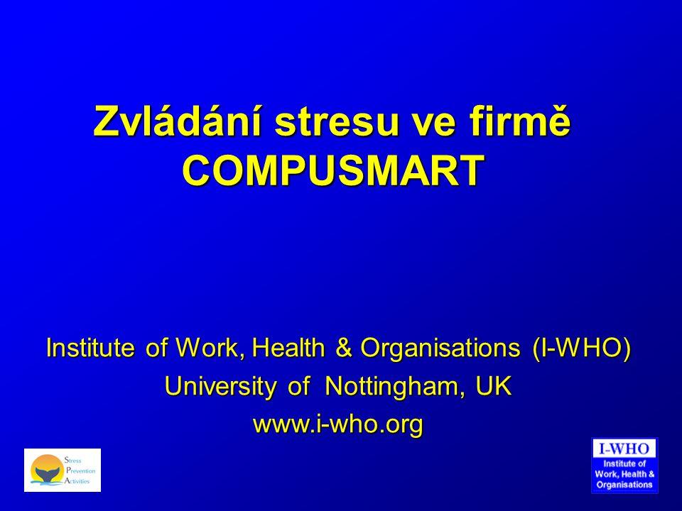 Zvládání stresu ve firmě COMPUSMART Institute of Work, Health & Organisations (I-WHO) University of Nottingham, UK www.i-who.org