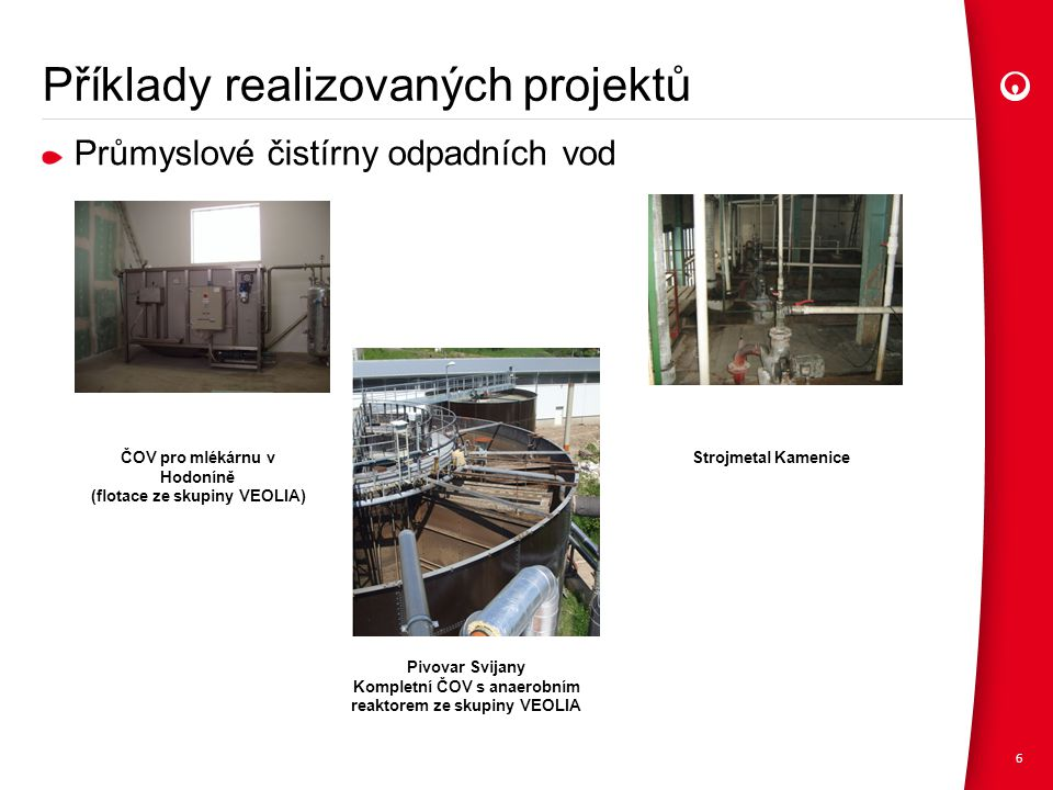 Příklady realizovaných projektů Průmyslové čistírny odpadních vod 6 ČOV pro mlékárnu v Hodoníně (flotace ze skupiny VEOLIA) Pivovar Svijany Kompletní ČOV s anaerobním reaktorem ze skupiny VEOLIA Strojmetal Kamenice