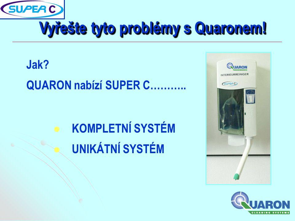 Jak? QUARON nabízí SUPER C……….. Vyřešte tyto problémy s Quaronem!  KOMPLETNÍ SYSTÉM  UNIKÁTNÍ SYSTÉM