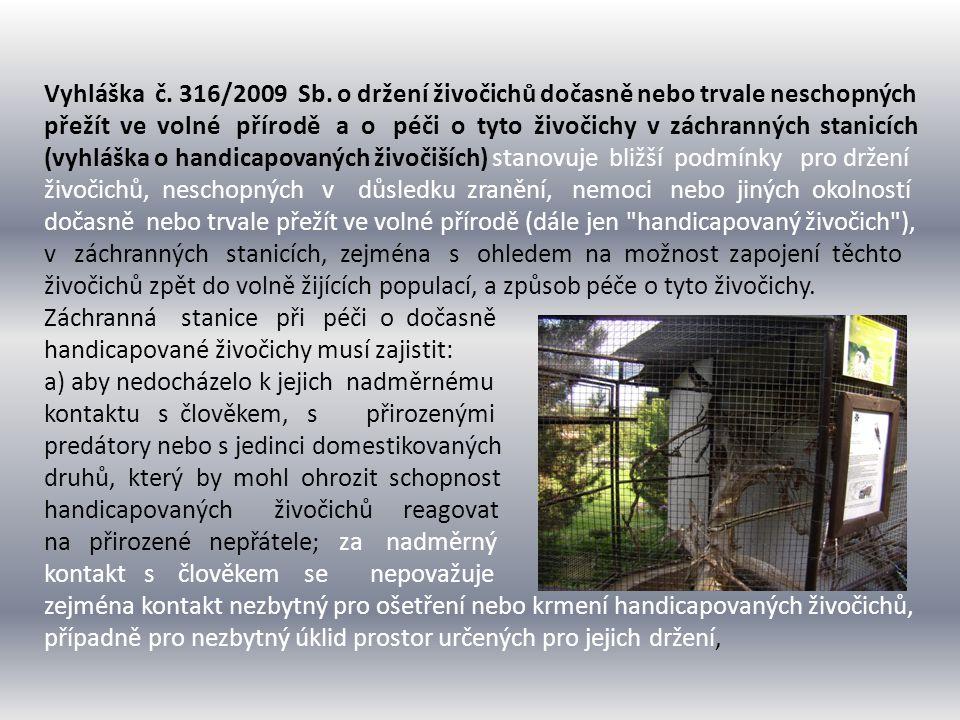 Záchranná stanice při péči o dočasně handicapované živočichy musí dále zajistit - jejich krmení potravou odpovídající biologickým nárokům daného druhu; potravou odpovídající biologickým nárokům daného druhu se rozumí přirozená potrava nebo potrava obdobného charakteru, včetně možnosti předkládání živé kořisti predátorům, -jedná-li se o péči o mláďata ptáků a některých savců, je-li to vhodné, bezprostřední přiložení do hnízd v přírodě, nebo odchov v záchranné stanici u adoptivních rodičů stejného nebo blízce příbuzného druhu; při umělém odchovu mláďat bez adoptivních rodičů umístí tato mláďata do blízkosti jedinců téhož druhu, jsou-li v záchranné stanici chováni, -respektování při odchovu mláďat i držení dospělých jedinců přirozenou sociální strukturu daného druhu, -upravení prostředí pro držení dočasně handicapovaných živočichů tak, aby co nejvíce odpovídalo jejich přirozenému biotopu a nárokům druhu, zejména s ohledem na pohybové aktivity a potřeby úkrytu.