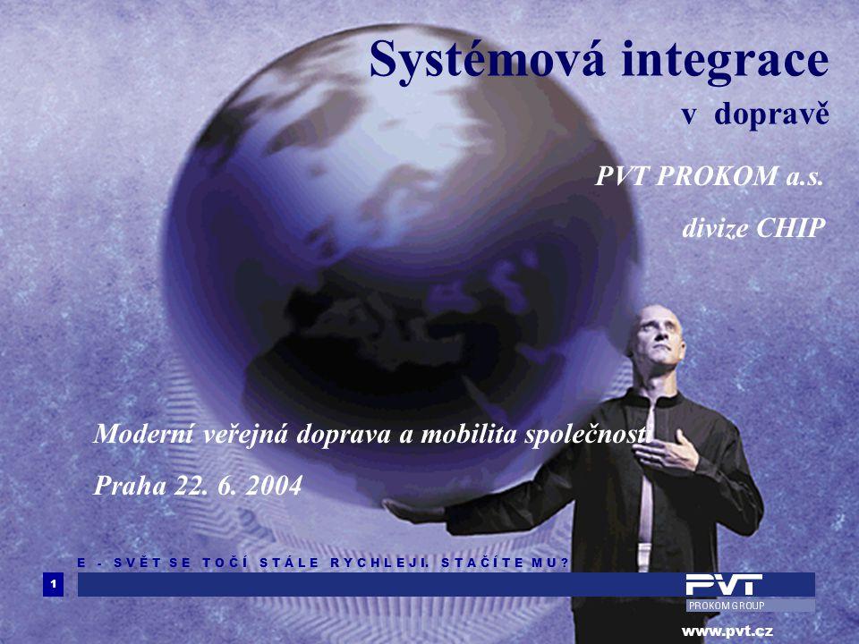 1 www.pvt.cz E - S V Ě T S E T O Č Í S T Á L E R Y C H L E J I. S T A Č Í T E M U ? Systémová integrace v dopravě PVT PROKOM a.s. divize CHIP Moderní