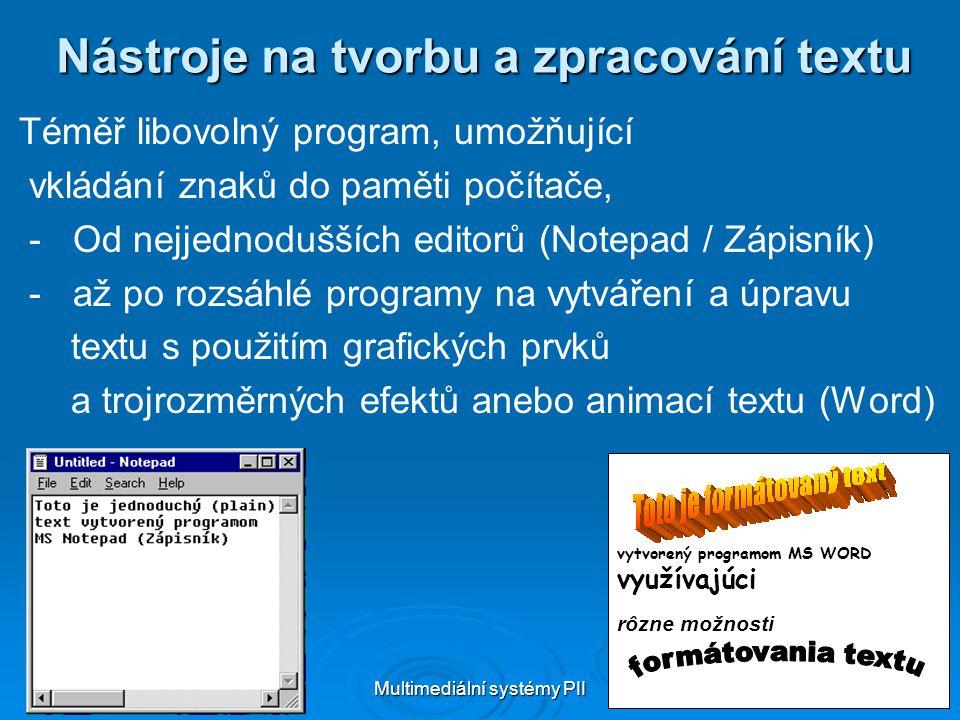Multimediální systémy PII 11 Nástroje na tvorbu a zpracování textu Téměř libovolný program, umožňující vkládání znaků do paměti počítače, - Od nejjednodušších editorů (Notepad / Zápisník) - až po rozsáhlé programy na vytváření a úpravu textu s použitím grafických prvků a trojrozměrných efektů anebo animací textu (Word) vytvorený programom MS WORD využívajúci rôzne možnosti