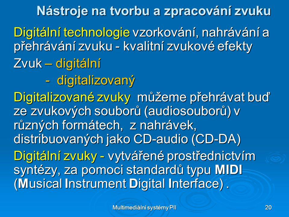 Multimediální systémy PII 20 Nástroje na tvorbu a zpracování zvuku Digitální technologie vzorkování, nahrávání a přehrávání zvuku - kvalitní zvukové efekty Zvuk – digitální - digitalizovaný - digitalizovaný Digitalizované zvuky můžeme přehrávat buď ze zvukových souborů (audiosouborů) v různých formátech, z nahrávek, distribuovaných jako CD-audio (CD-DA) Digitální zvuky - vytvářené prostřednictvím syntézy, za pomoci standardů typu MIDI (Musical Instrument Digital Interface).