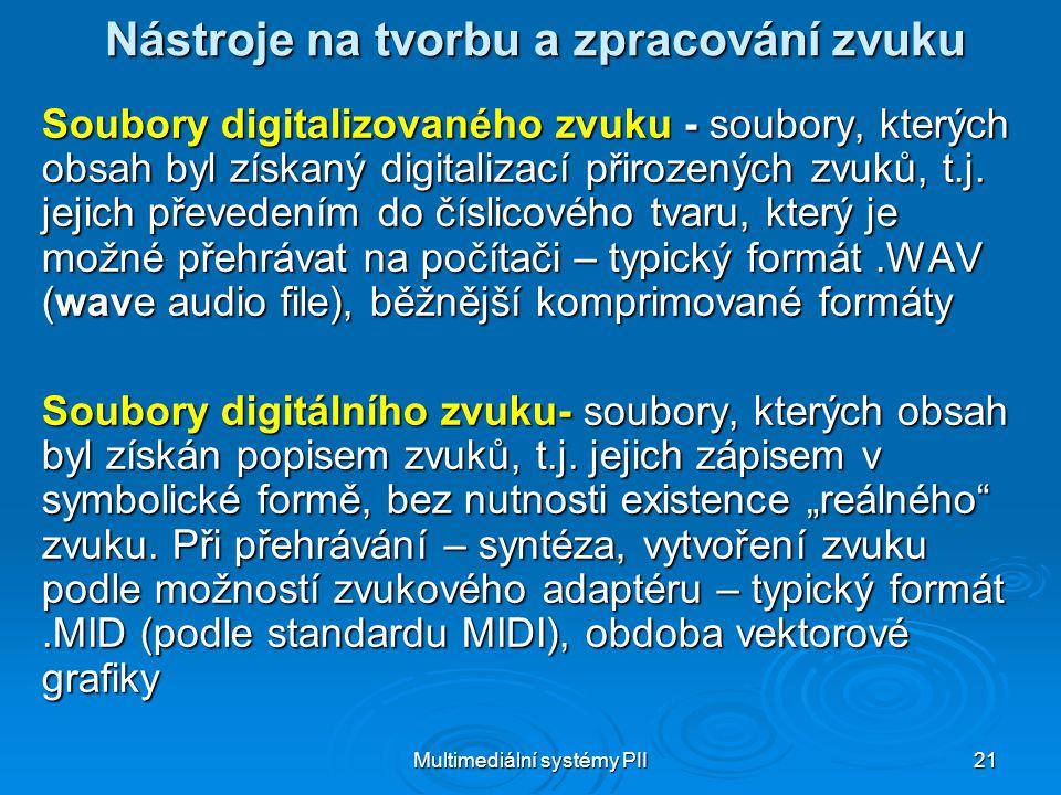 Multimediální systémy PII 21 Nástroje na tvorbu a zpracování zvuku Soubory digitalizovaného zvuku - soubory, kterých obsah byl získaný digitalizací přirozených zvuků, t.j.