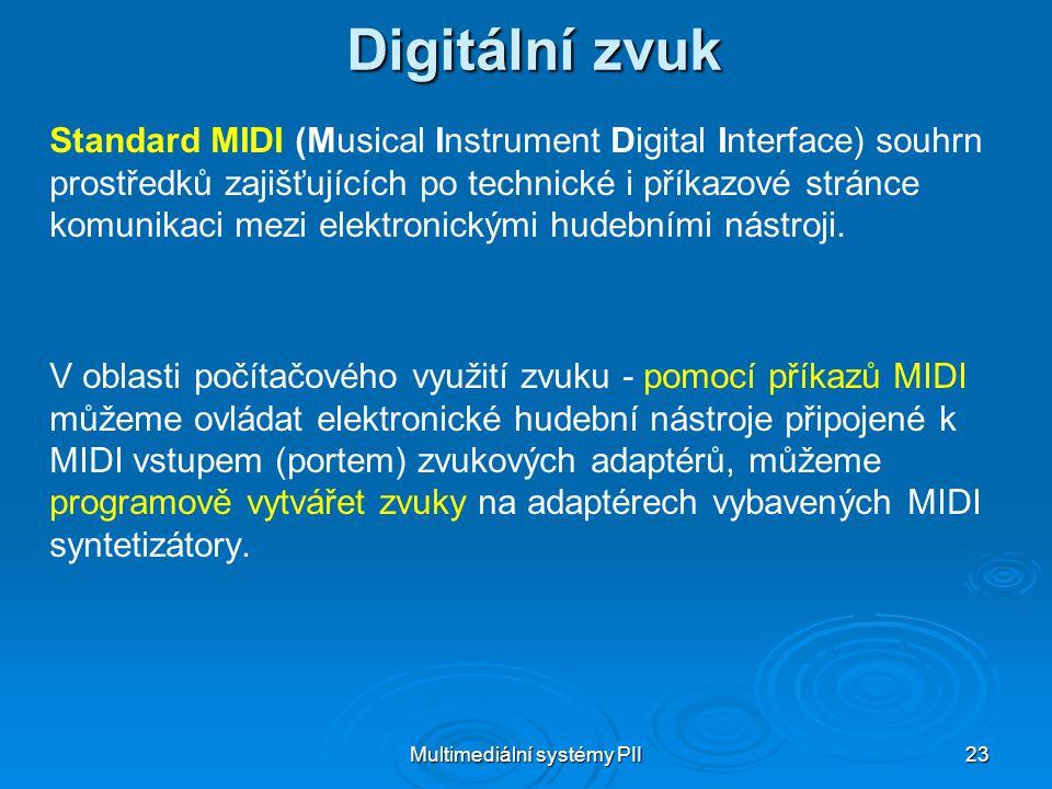 Multimediální systémy PII 23 Digitální zvuk Standard MIDI (Musical Instrument Digital Interface) souhrn prostředků zajišťujících po technické i příkazové stránce komunikaci mezi elektronickými hudebními nástroji.