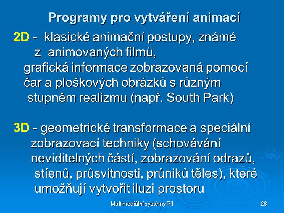 Multimediální systémy PII 28 Programy pro vytváření animací - klasické animační postupy, známé 2D - klasické animační postupy, známé z animovaných filmů, z animovaných filmů, grafická informace zobrazovaná pomocí grafická informace zobrazovaná pomocí čar a ploškových obrázků s různým čar a ploškových obrázků s různým stupněm realizmu (např.