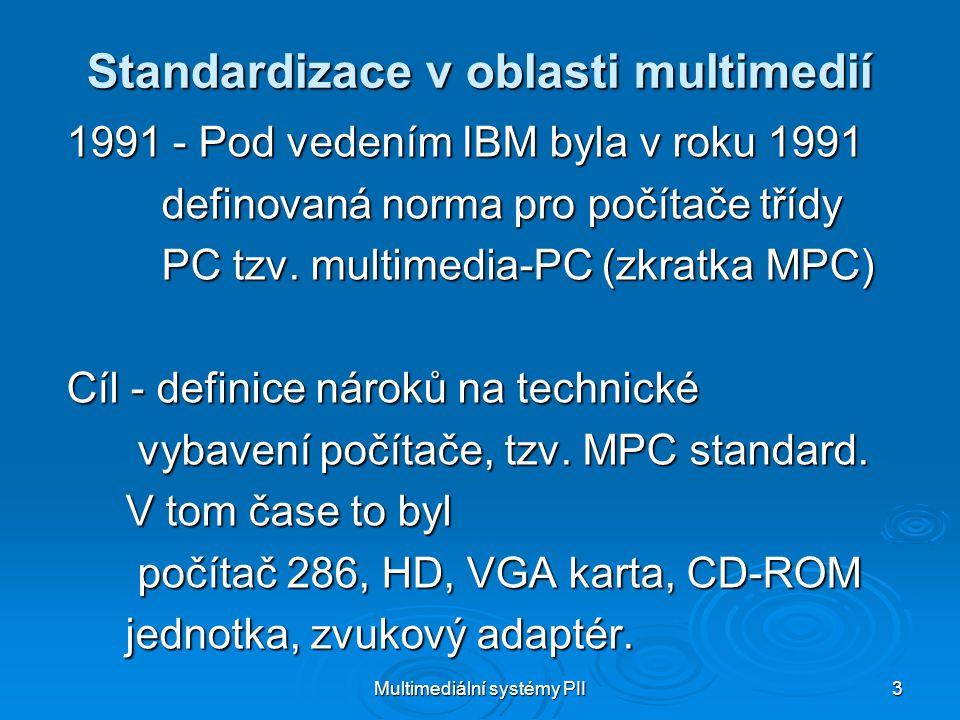 Multimediální systémy PII 3 Standardizace v oblasti multimedií 1991 - Pod vedením IBM byla v roku 1991 definovaná norma pro počítače třídy definovaná norma pro počítače třídy PC tzv.
