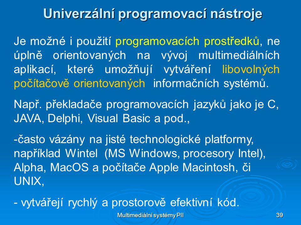 Multimediální systémy PII 39 Univerzální programovací nástroje Je možné i použití programovacích prostředků, ne úplně orientovaných na vývoj multimediálních aplikací, které umožňují vytváření libovolných počítačově orientovaných informačních systémů.
