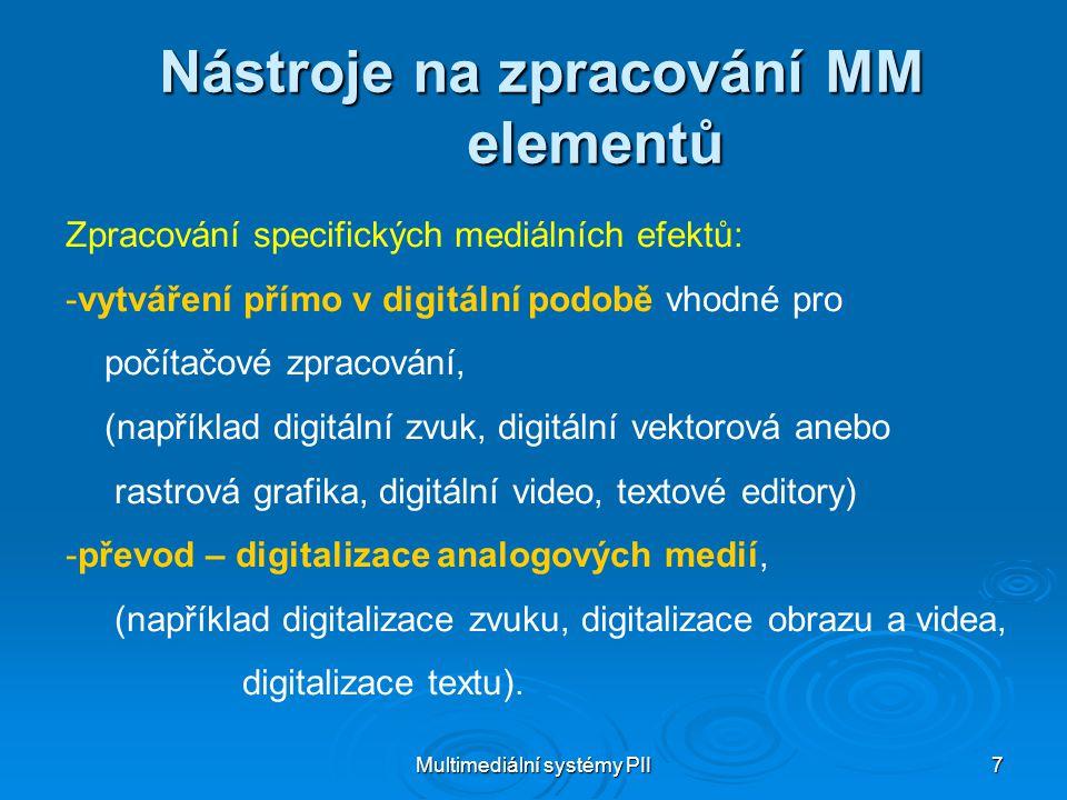 Multimediální systémy PII 7 Nástroje na zpracování MM elementů Zpracování specifických mediálních efektů: -vytváření přímo v digitální podobě vhodné pro počítačové zpracování, (například digitální zvuk, digitální vektorová anebo rastrová grafika, digitální video, textové editory) -převod – digitalizace analogových medií, (například digitalizace zvuku, digitalizace obrazu a videa, digitalizace textu).