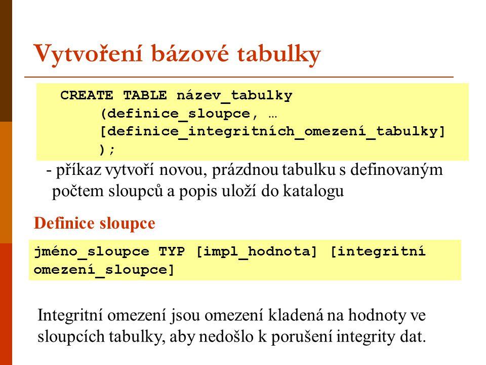 Vytvoření bázové tabulky - příkaz vytvoří novou, prázdnou tabulku s definovaným počtem sloupců a popis uloží do katalogu Integritní omezení jsou omeze