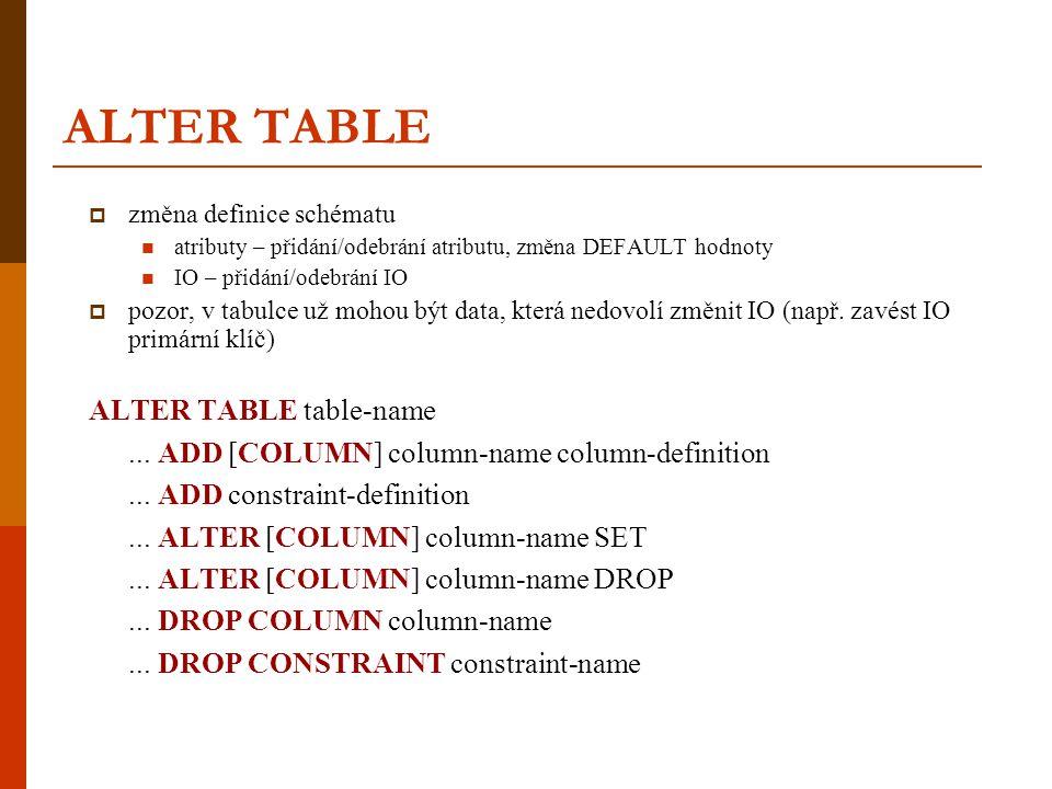 ALTER TABLE  změna definice schématu  atributy – přidání/odebrání atributu, změna DEFAULT hodnoty  IO – přidání/odebrání IO  pozor, v tabulce už m