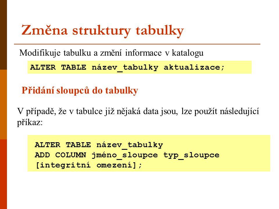 Změna struktury tabulky ALTER TABLE název_tabulky aktualizace; ALTER TABLE název_tabulky ADD COLUMN jméno_sloupce typ_sloupce [integritní omezení]; Mo