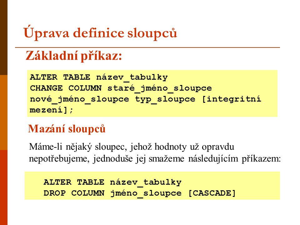 Úprava definice sloupců ALTER TABLE název_tabulky CHANGE COLUMN staré_jméno_sloupce nové_jméno_sloupce typ_sloupce [integritní mezení]; ALTER TABLE ná