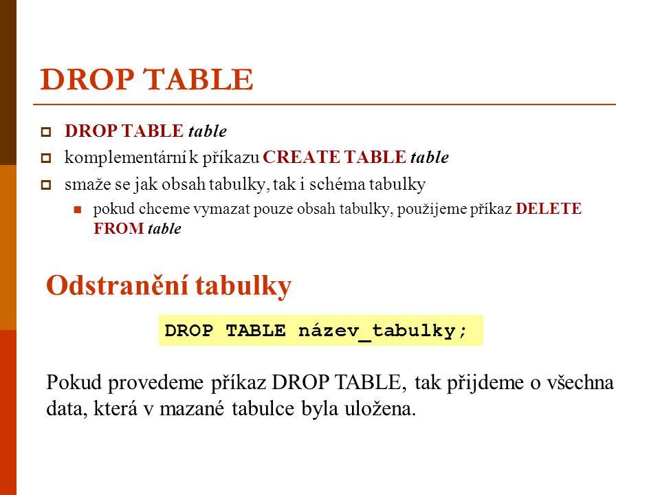 DROP TABLE  DROP TABLE table  komplementární k příkazu CREATE TABLE table  smaže se jak obsah tabulky, tak i schéma tabulky  pokud chceme vymazat