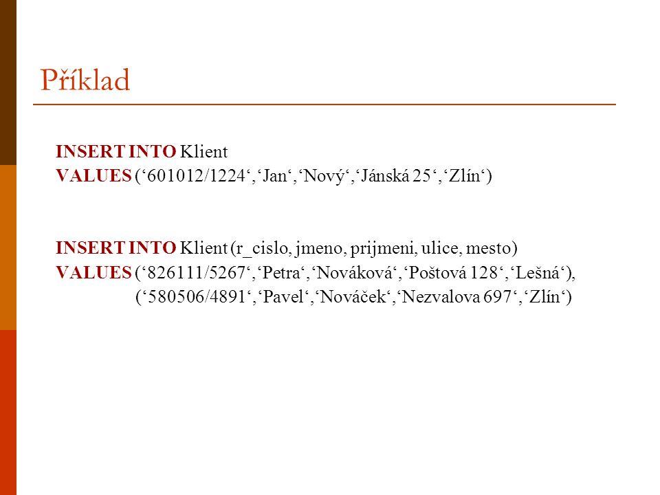 Příklad INSERT INTO Klient VALUES ('601012/1224','Jan','Nový','Jánská 25','Zlín') INSERT INTO Klient (r_cislo, jmeno, prijmeni, ulice, mesto) VALUES (