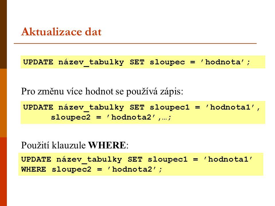 Aktualizace dat UPDATE název_tabulky SET sloupec = 'hodnota'; UPDATE název_tabulky SET sloupec1 = 'hodnota1', sloupec2 = 'hodnota2',…; UPDATE název_ta