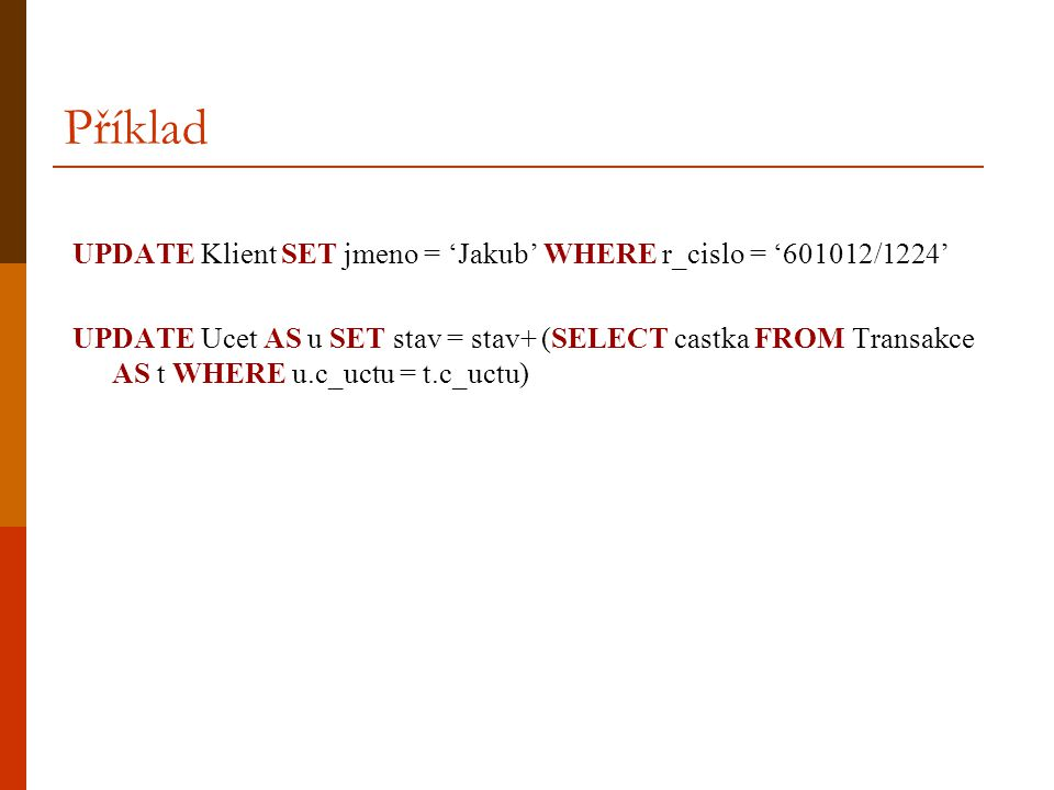 Příklad UPDATE Klient SET jmeno = 'Jakub' WHERE r_cislo = '601012/1224' UPDATE Ucet AS u SET stav = stav+ (SELECT castka FROM Transakce AS t WHERE u.c