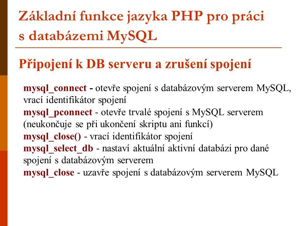 Základní funkce jazyka PHP pro práci s databázemi MySQL Připojení k DB serveru a zrušení spojení mysql_connect - otevře spojení s databázovým serverem