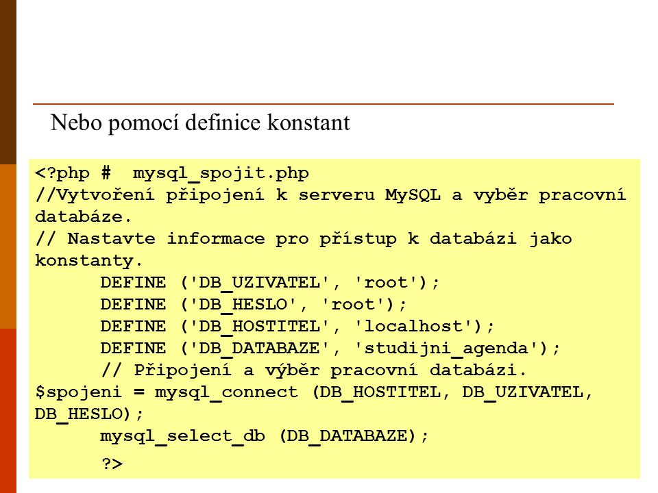 Nebo pomocí definice konstant <?php # mysql_spojit.php //Vytvoření připojení k serveru MySQL a vyběr pracovní databáze. // Nastavte informace pro přís