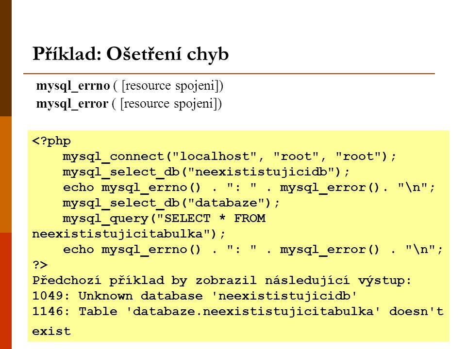 Příklad: Ošetření chyb mysql_errno ( [resource spojeni]) mysql_error ( [resource spojeni]) <?php mysql_connect(