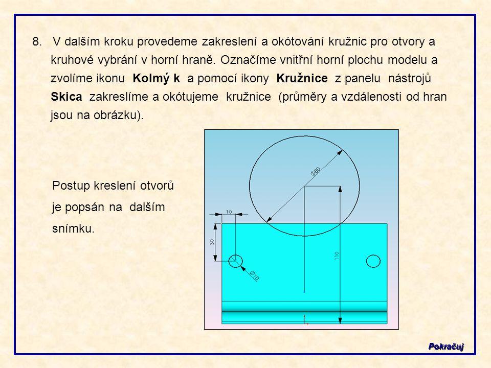 Pokračuj 8. V dalším kroku provedeme zakreslení a okótování kružnic pro otvory a kruhové vybrání v horní hraně. Označíme vnitřní horní plochu modelu a