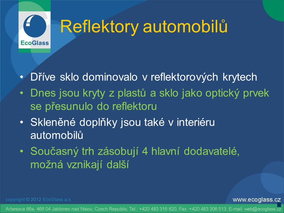 Reflektory automobilů •Dříve sklo dominovalo v reflektorových krytech •Dnes jsou kryty z plastů a sklo jako optický prvek se přesunulo do reflektoru •Skleněné doplňky jsou také v interiéru automobilů •Současný trh zásobují 4 hlavní dodavatelé, možná vznikají další