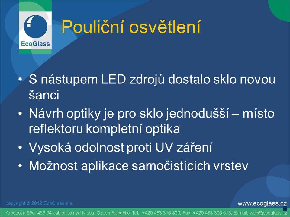 Pouliční osvětlení •S nástupem LED zdrojů dostalo sklo novou šanci •Návrh optiky je pro sklo jednodušší – místo reflektoru kompletní optika •Vysoká odolnost proti UV záření •Možnost aplikace samočistících vrstev