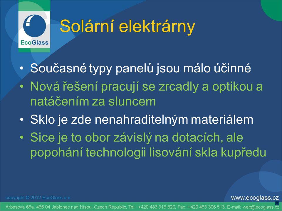 Solární elektrárny •Současné typy panelů jsou málo účinné •Nová řešení pracují se zrcadly a optikou a natáčením za sluncem •Sklo je zde nenahraditelným materiálem •Sice je to obor závislý na dotacích, ale popohání technologii lisování skla kupředu