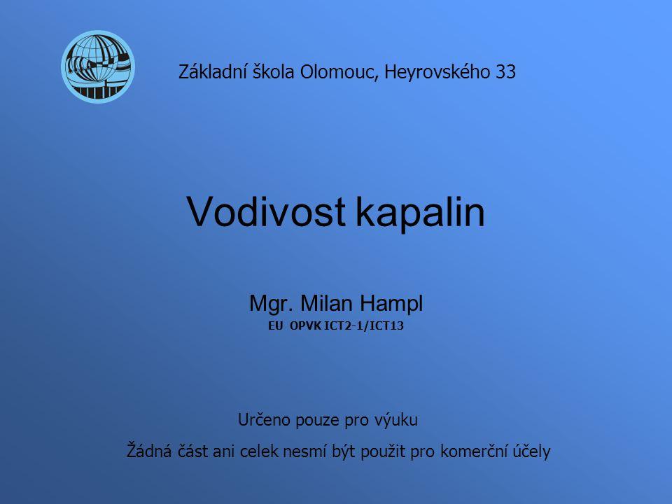 Vodivost kapalin Mgr. Milan Hampl EU OPVK ICT2-1/ICT13 Základní škola Olomouc, Heyrovského 33 Určeno pouze pro výuku Žádná část ani celek nesmí být po